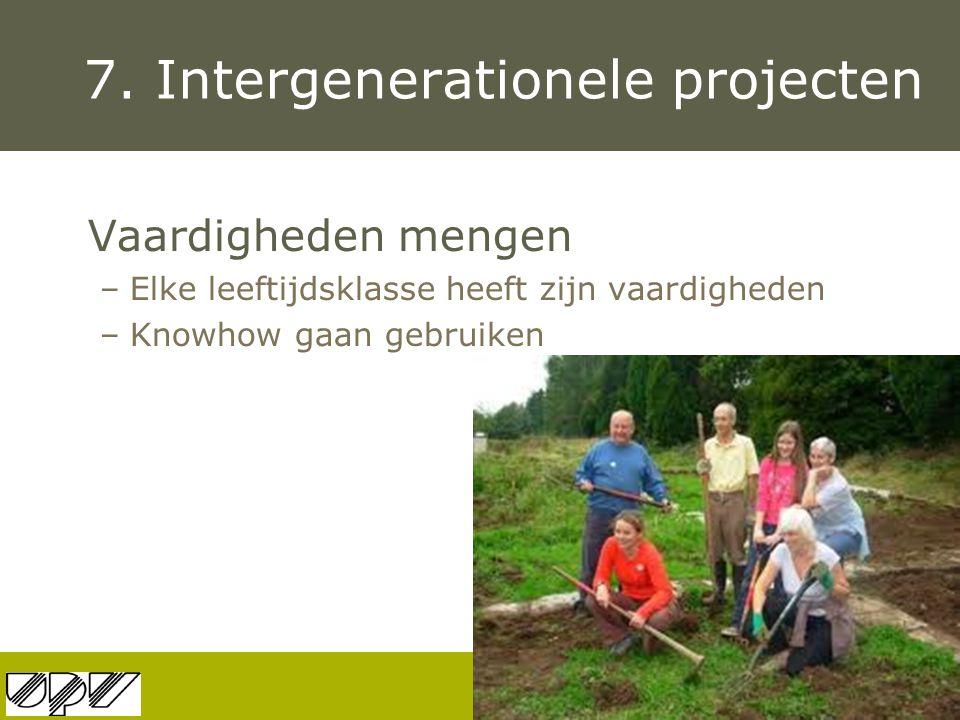 7. Intergenerationele projecten Vaardigheden mengen –Elke leeftijdsklasse heeft zijn vaardigheden –Knowhow gaan gebruiken