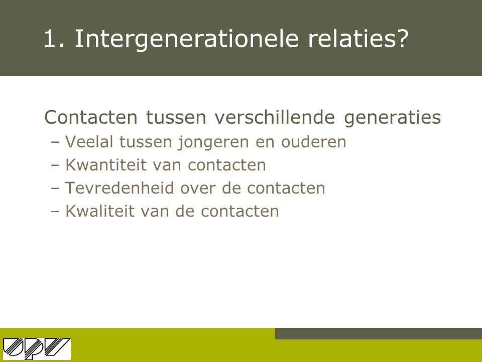 1. Intergenerationele relaties? Contacten tussen verschillende generaties –Veelal tussen jongeren en ouderen –Kwantiteit van contacten –Tevredenheid o