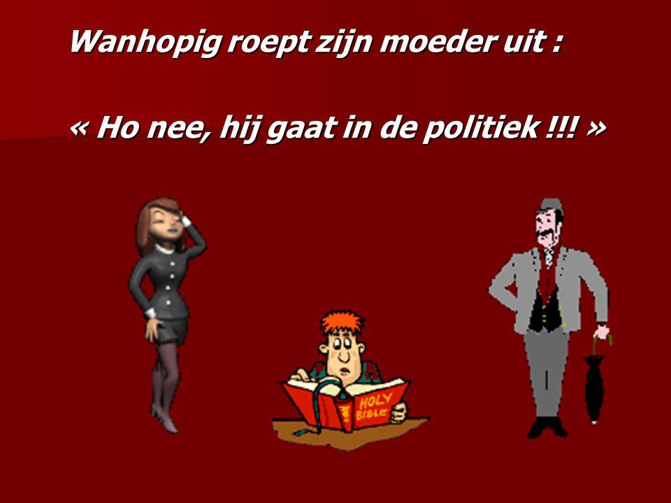 Wanhopig roept zijn moeder uit : « Ho nee, hij gaat in de politiek !!! »