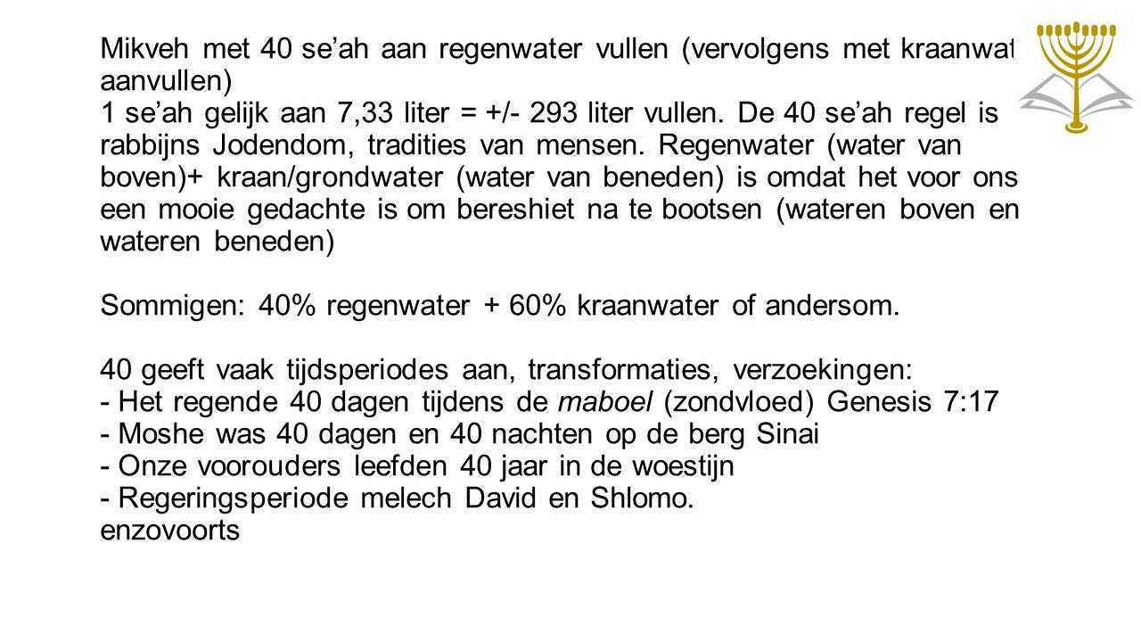 Mikveh met 40 se'ah aan regenwater vullen (vervolgens met kraanwater aanvullen) 1 se'ah gelijk aan 7,33 liter = +/- 293 liter vullen. De 40 se'ah rege