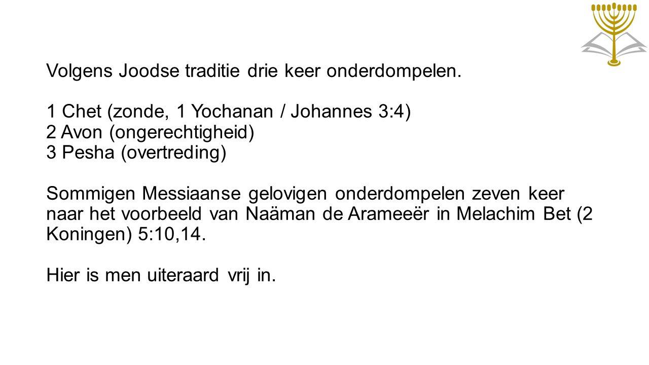 Volgens Joodse traditie drie keer onderdompelen. 1 Chet (zonde, 1 Yochanan / Johannes 3:4) 2 Avon (ongerechtigheid) 3 Pesha (overtreding) Sommigen Mes