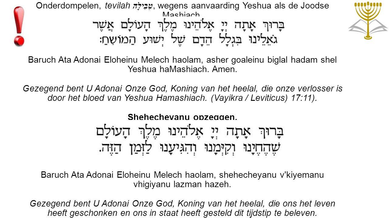 Onderdompelen, tevilah טְבִילָה, wegens aanvaarding Yeshua als de Joodse Mashiach. Baruch Ata Adonai Eloheinu Melech haolam, asher goaleinu biglal had