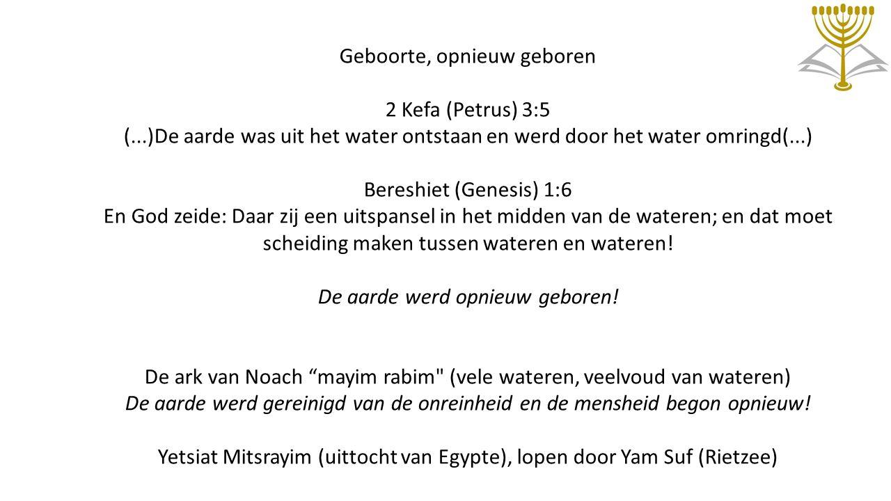Geboorte, opnieuw geboren 2 Kefa (Petrus) 3:5 (...)De aarde was uit het water ontstaan en werd door het water omringd(...) Bereshiet (Genesis) 1:6 En