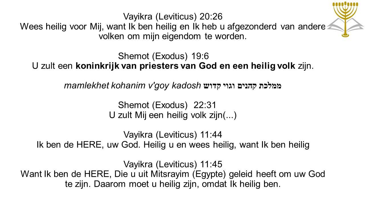 Vayikra (Leviticus) 20:26 Wees heilig voor Mij, want Ik ben heilig en Ik heb u afgezonderd van andere volken om mijn eigendom te worden. Shemot (Exodu