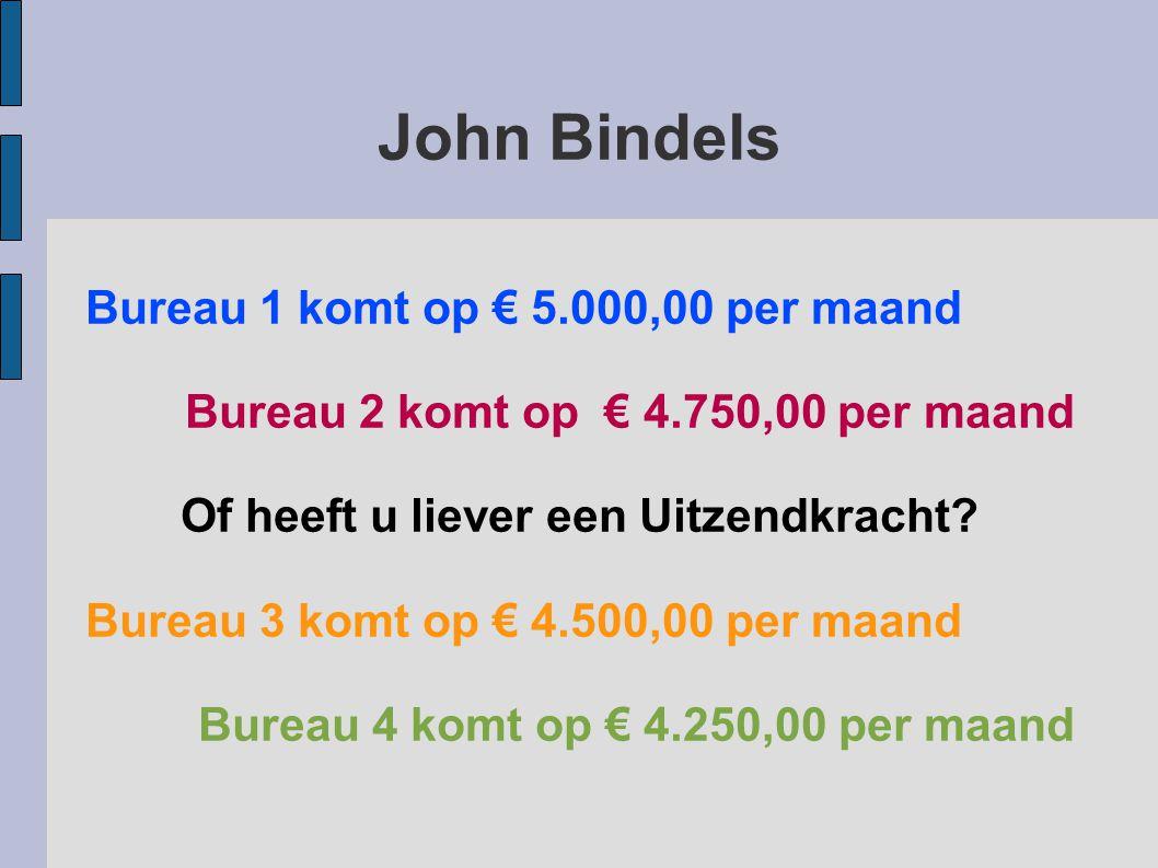 John Bindels Bureau 1 komt op € 5.000,00 per maand Bureau 2 komt op € 4.750,00 per maand Of heeft u liever een Uitzendkracht.