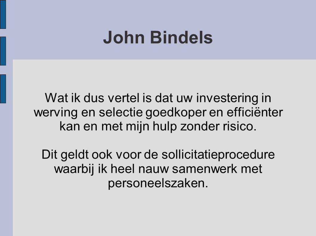 John Bindels Wat ik dus vertel is dat uw investering in werving en selectie goedkoper en efficiënter kan en met mijn hulp zonder risico.