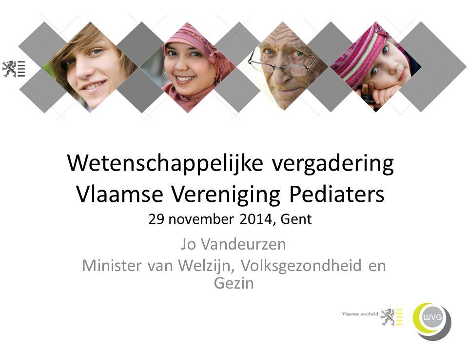 Wetenschappelijke vergadering Vlaamse Vereniging Pediaters 29 november 2014, Gent Jo Vandeurzen Minister van Welzijn, Volksgezondheid en Gezin
