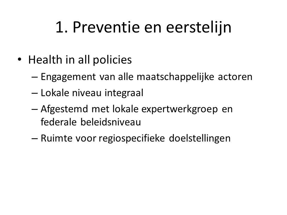 1. Preventie en eerstelijn Health in all policies – Engagement van alle maatschappelijke actoren – Lokale niveau integraal – Afgestemd met lokale expe