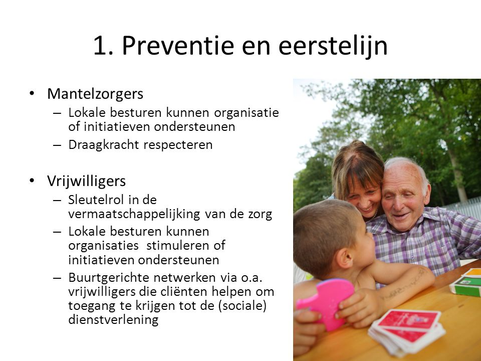 1. Preventie en eerstelijn Mantelzorgers – Lokale besturen kunnen organisatie of initiatieven ondersteunen – Draagkracht respecteren Vrijwilligers – S