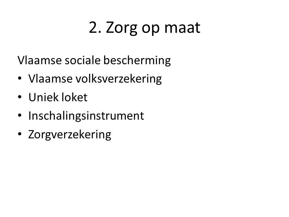 2. Zorg op maat Vlaamse sociale bescherming Vlaamse volksverzekering Uniek loket Inschalingsinstrument Zorgverzekering