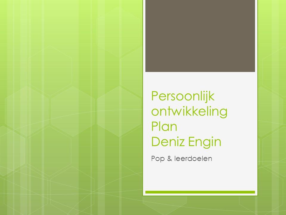Persoonlijk ontwikkeling Plan Deniz Engin Pop & leerdoelen