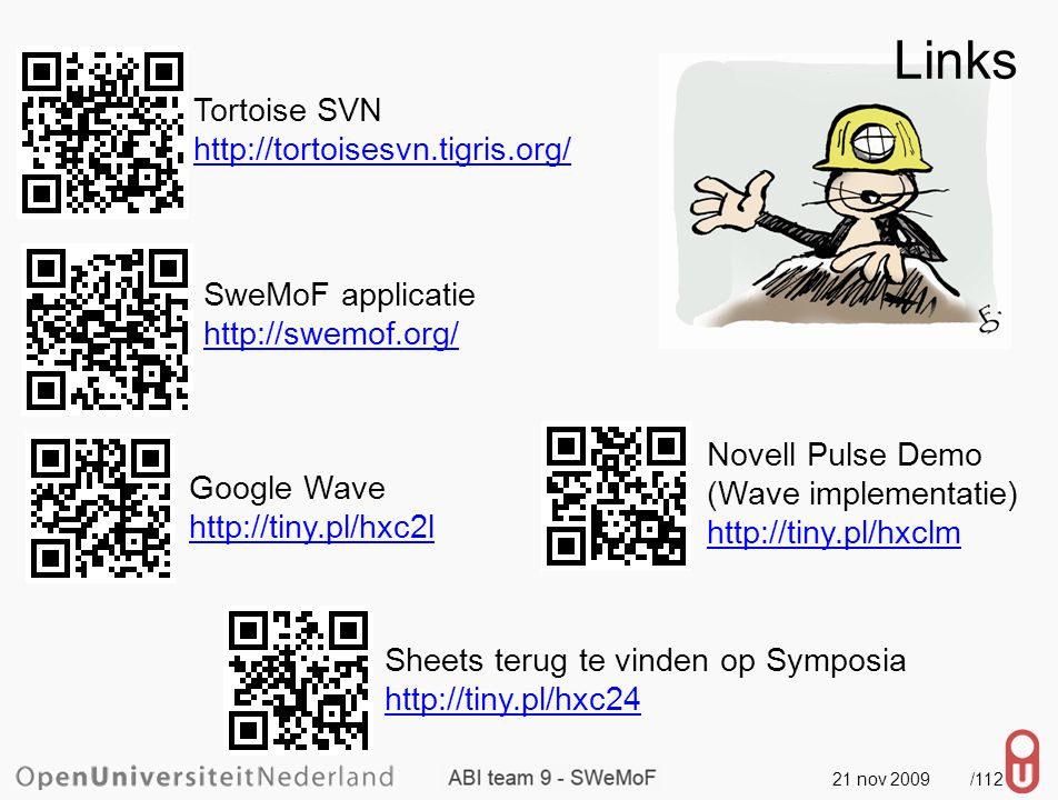 21 nov 2009 /112 Links Tortoise SVN http://tortoisesvn.tigris.org/ SweMoF applicatie http://swemof.org/ Google Wave http://tiny.pl/hxc2l Novell Pulse Demo (Wave implementatie) http://tiny.pl/hxclm Sheets terug te vinden op Symposia http://tiny.pl/hxc24