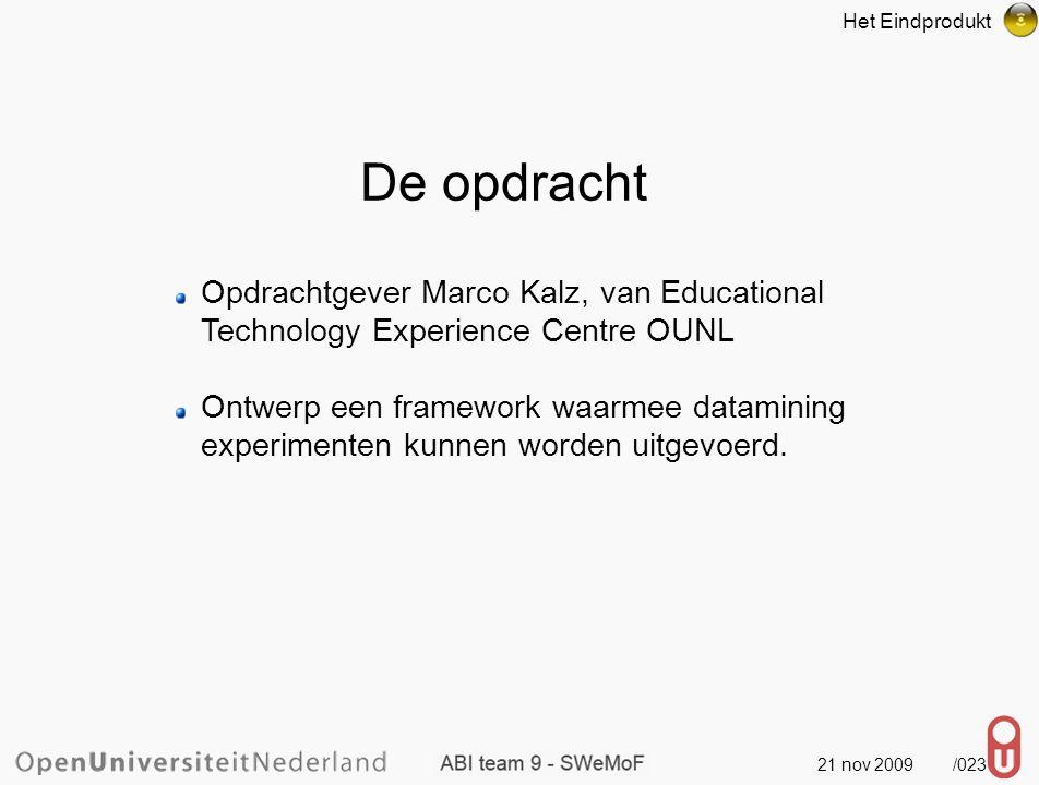 21 nov 2009 /024 De opdracht Het Eindprodukt Opdrachtgever Marco Kalz, van Educational Technology Experience Centre OUNL Ontwerp een framework waarmee datamining experimenten kunnen worden uitgevoerd.