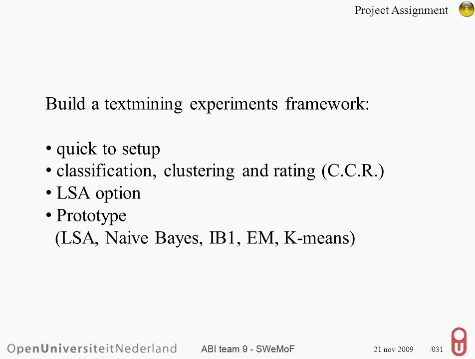 21 nov 2009 /031 Build a textmining experiments framework: quick to setup classification, clustering and rating (C.C.R.) LSA option Prototype (LSA, Naive Bayes, IB1, EM, K-means) Project Assignment