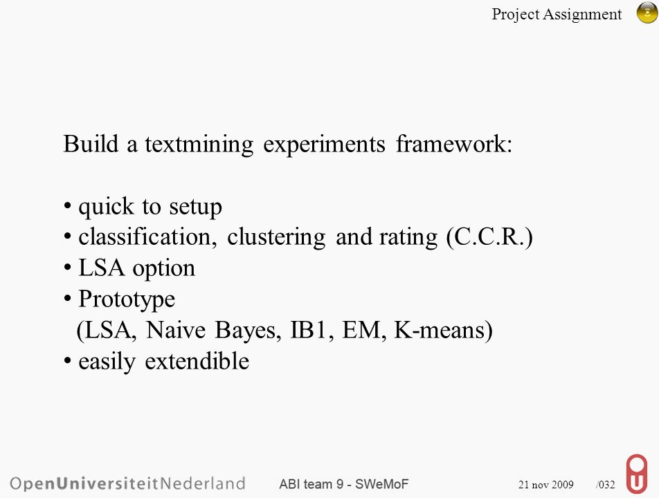 21 nov 2009 /032 Build a textmining experiments framework: quick to setup classification, clustering and rating (C.C.R.) LSA option Prototype (LSA, Naive Bayes, IB1, EM, K-means) easily extendible Project Assignment
