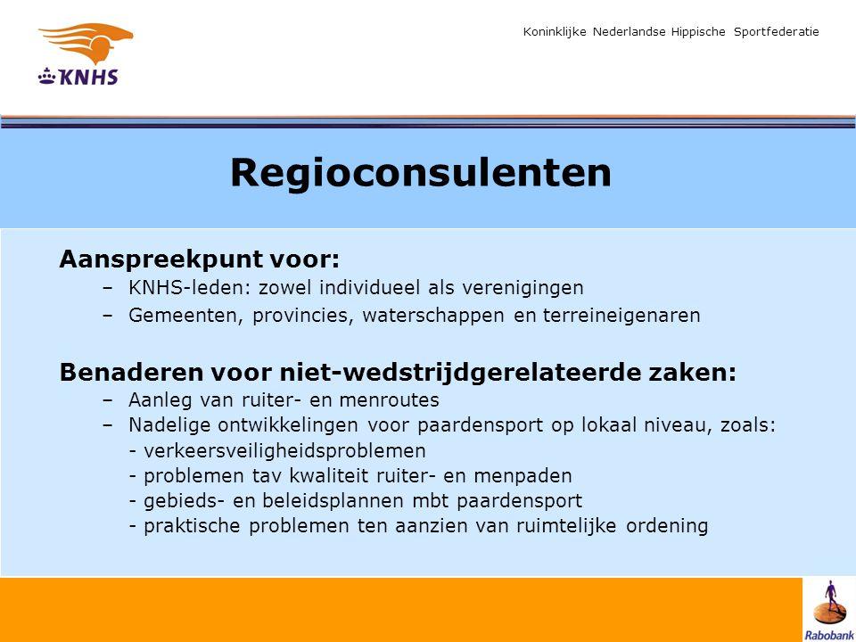 Koninklijke Nederlandse Hippische Sportfederatie Regioconsulenten Aanspreekpunt voor: –KNHS-leden: zowel individueel als verenigingen –Gemeenten, provincies, waterschappen en terreineigenaren Benaderen voor niet-wedstrijdgerelateerde zaken: –Aanleg van ruiter- en menroutes –Nadelige ontwikkelingen voor paardensport op lokaal niveau, zoals: - verkeersveiligheidsproblemen - problemen tav kwaliteit ruiter- en menpaden - gebieds- en beleidsplannen mbt paardensport - praktische problemen ten aanzien van ruimtelijke ordening