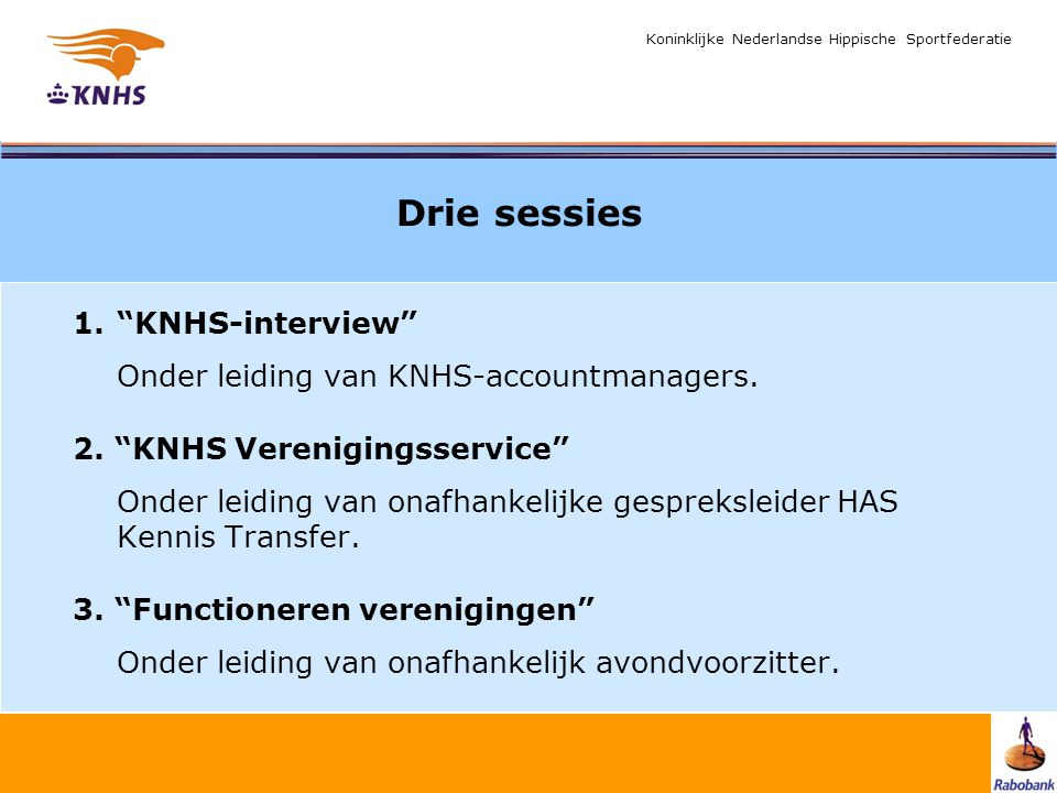 "Koninklijke Nederlandse Hippische Sportfederatie Drie sessies 1.""KNHS-interview"" Onder leiding van KNHS-accountmanagers. 2. ""KNHS Verenigingsservice"""