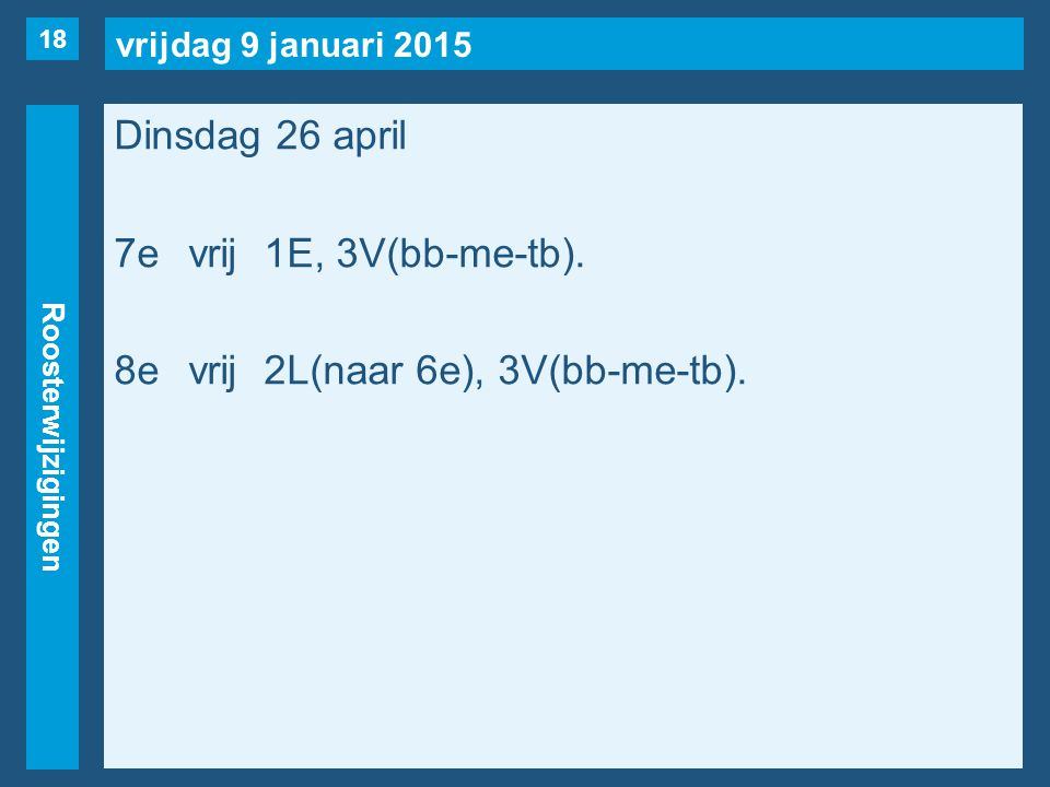 vrijdag 9 januari 2015 Roosterwijzigingen Dinsdag 26 april 7evrij1E, 3V(bb-me-tb). 8evrij2L(naar 6e), 3V(bb-me-tb). 18