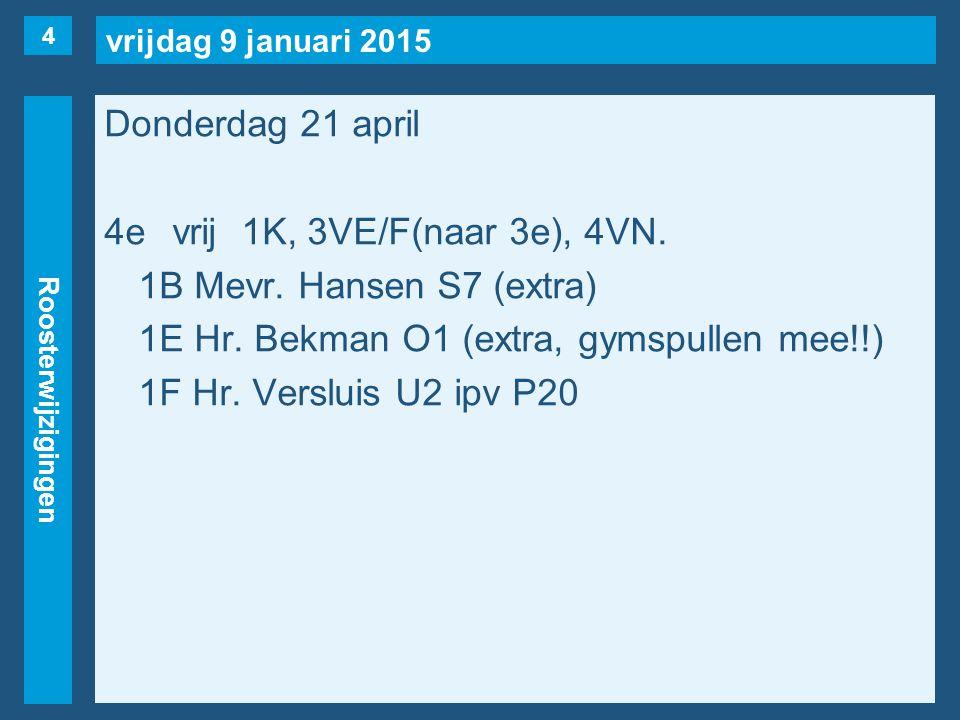 vrijdag 9 januari 2015 Roosterwijzigingen Donderdag 21 april 4evrij1K, 3VE/F(naar 3e), 4VN. 1B Mevr. Hansen S7 (extra) 1E Hr. Bekman O1 (extra, gymspu