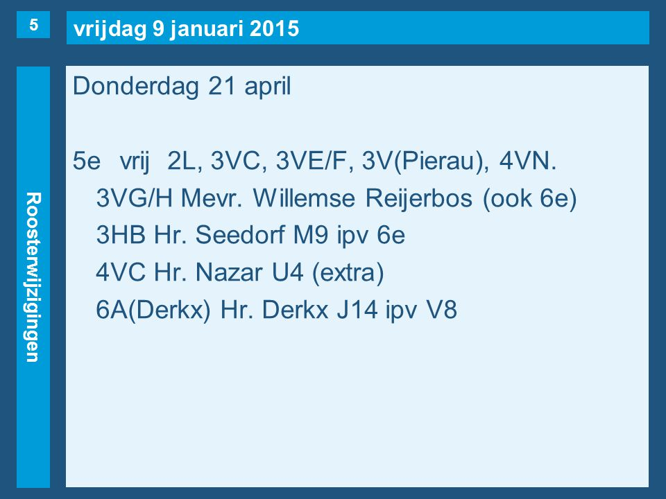 vrijdag 9 januari 2015 Roosterwijzigingen Donderdag 21 april 5evrij2L, 3VC, 3VE/F, 3V(Pierau), 4VN. 3VG/H Mevr. Willemse Reijerbos (ook 6e) 3HB Hr. Se