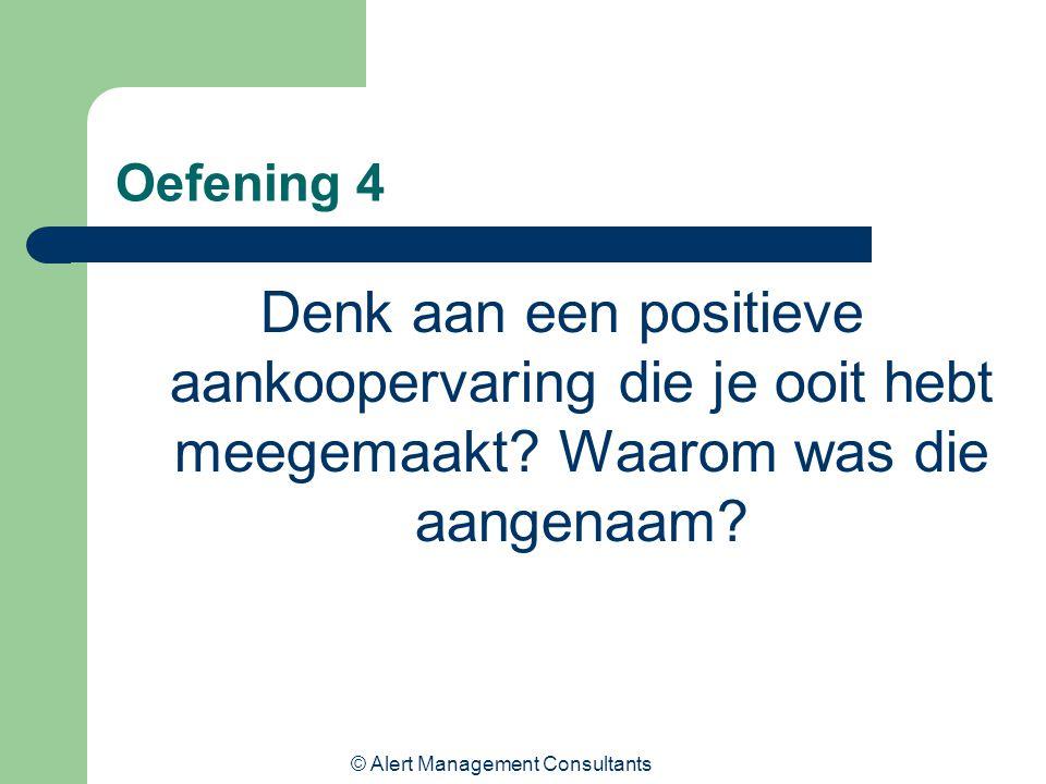 © Alert Management Consultants Oefening 4 Denk aan een positieve aankoopervaring die je ooit hebt meegemaakt? Waarom was die aangenaam?