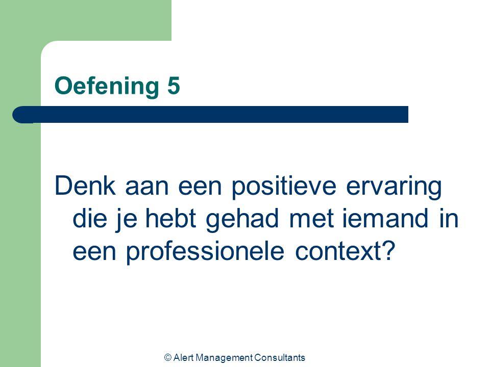 © Alert Management Consultants Oefening 5 Denk aan een positieve ervaring die je hebt gehad met iemand in een professionele context