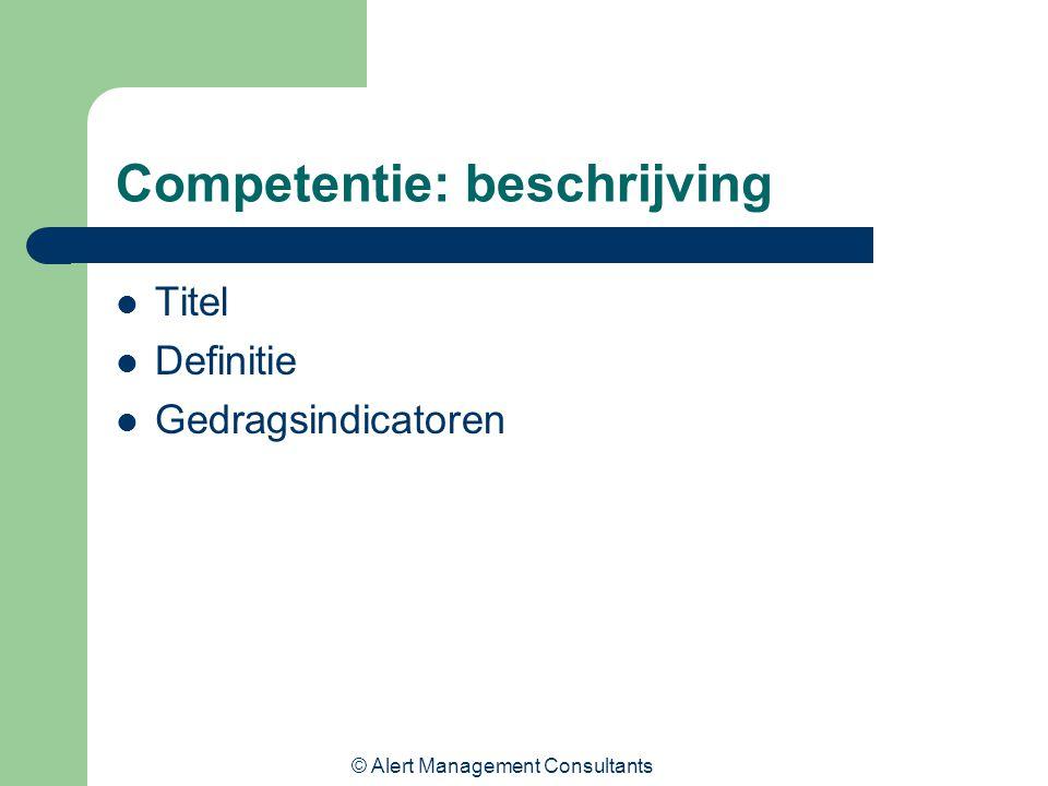© Alert Management Consultants Competentie: beschrijving Titel Definitie Gedragsindicatoren