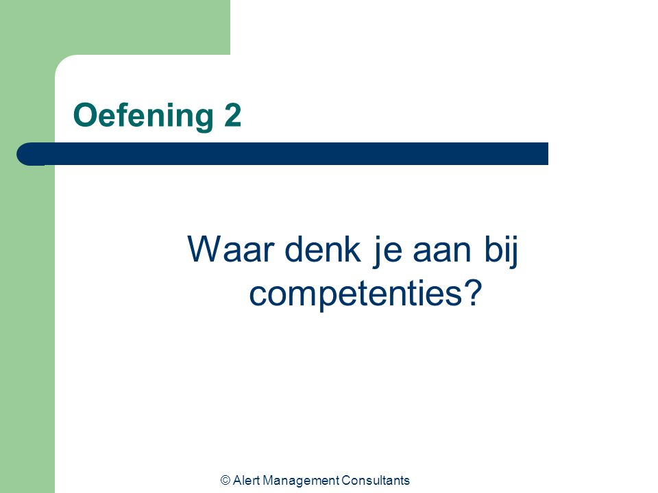 © Alert Management Consultants Oefening 2 Waar denk je aan bij competenties?