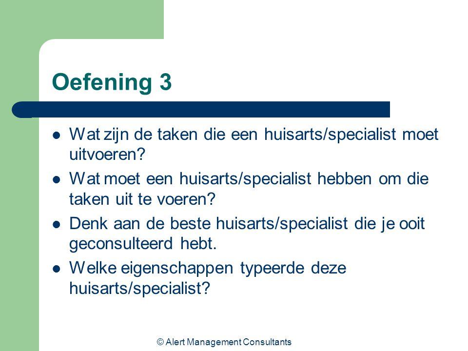 © Alert Management Consultants Oefening 3 Wat zijn de taken die een huisarts/specialist moet uitvoeren? Wat moet een huisarts/specialist hebben om die