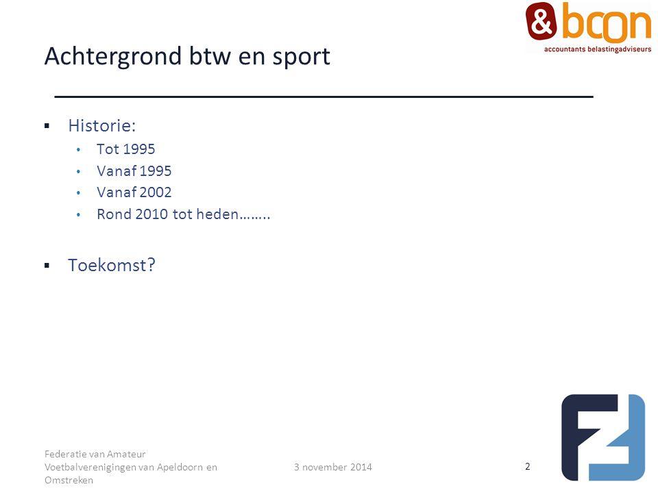 Achtergrond btw en sport  Historie: Tot 1995 Vanaf 1995 Vanaf 2002 Rond 2010 tot heden……..  Toekomst? 2 3 november 2014 Federatie van Amateur Voetba