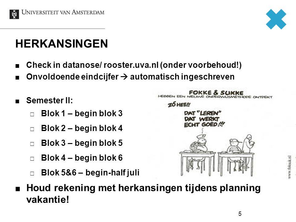 5 Check in datanose/ rooster.uva.nl (onder voorbehoud!) Onvoldoende eindcijfer  automatisch ingeschreven Semester II:  Blok 1 – begin blok 3  Blok 2 – begin blok 4  Blok 3 – begin blok 5  Blok 4 – begin blok 6  Blok 5&6 – begin-half juli Houd rekening met herkansingen tijdens planning vakantie.