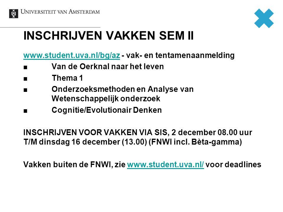 INSCHRIJVEN VAKKEN SEM II www.student.uva.nl/bg/azwww.student.uva.nl/bg/az - vak- en tentamenaanmelding Van de Oerknal naar het leven Thema 1 Onderzoeksmethoden en Analyse van Wetenschappelijk onderzoek Cognitie/Evolutionair Denken INSCHRIJVEN VOOR VAKKEN VIA SIS, 2 december 08.00 uur T/M dinsdag 16 december (13.00) (FNWI incl.