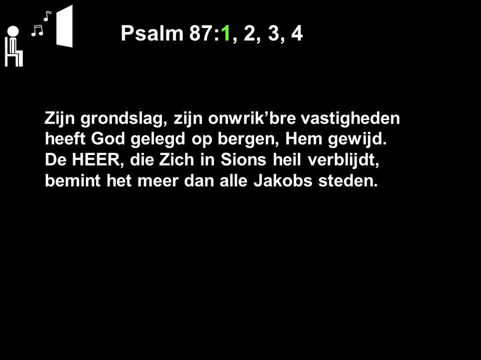 Psalm 87:1, 2, 3, 4 Zijn grondslag, zijn onwrik'bre vastigheden heeft God gelegd op bergen, Hem gewijd.