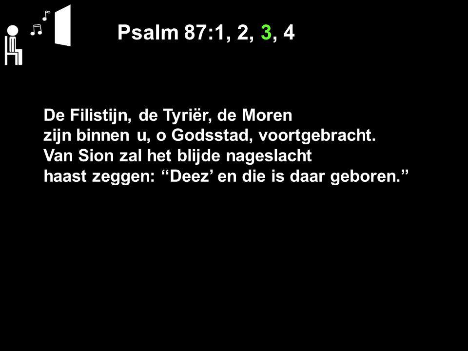 Psalm 87:1, 2, 3, 4 De Filistijn, de Tyriër, de Moren zijn binnen u, o Godsstad, voortgebracht.