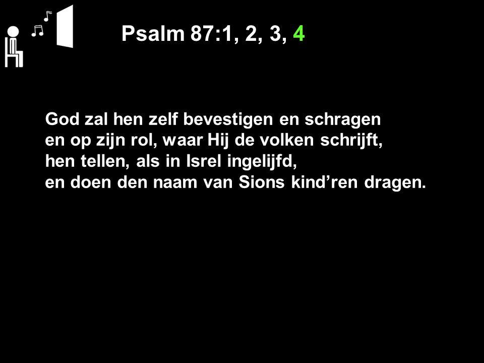 Psalm 87:1, 2, 3, 4 God zal hen zelf bevestigen en schragen en op zijn rol, waar Hij de volken schrijft, hen tellen, als in Isrel ingelijfd, en doen den naam van Sions kind'ren dragen.