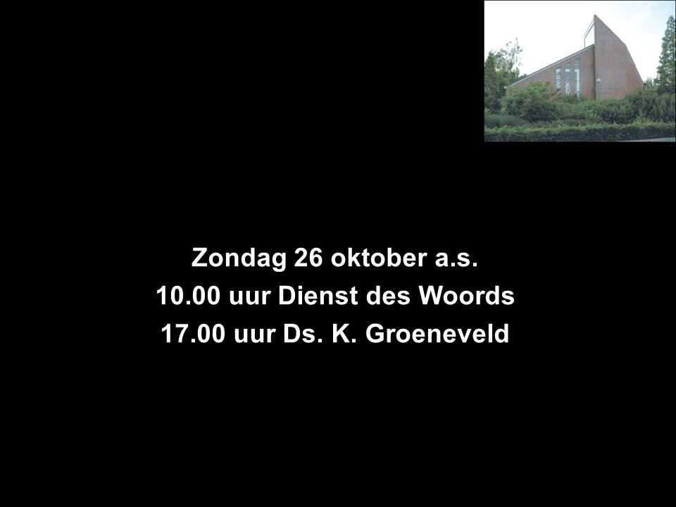 Zondag 26 oktober a.s. 10.00 uur Dienst des Woords 17.00 uur Ds. K. Groeneveld
