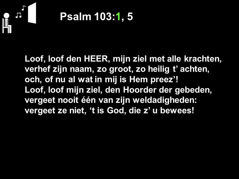 Psalm 103:1, 5 Loof, loof den HEER, mijn ziel met alle krachten, verhef zijn naam, zo groot, zo heilig t' achten, och, of nu al wat in mij is Hem preez'.