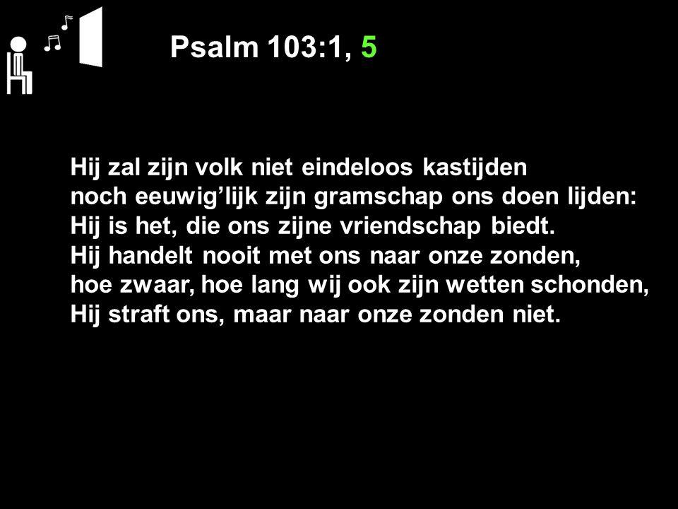 Psalm 103:1, 5 Hij zal zijn volk niet eindeloos kastijden noch eeuwig'lijk zijn gramschap ons doen lijden: Hij is het, die ons zijne vriendschap biedt.