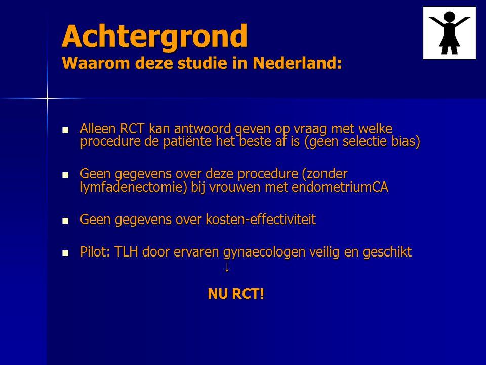 Achtergrond Waarom deze studie in Nederland: Alleen RCT kan antwoord geven op vraag met welke procedure de patiënte het beste af is (geen selectie bias) Alleen RCT kan antwoord geven op vraag met welke procedure de patiënte het beste af is (geen selectie bias) Geen gegevens over deze procedure (zonder lymfadenectomie) bij vrouwen met endometriumCA Geen gegevens over deze procedure (zonder lymfadenectomie) bij vrouwen met endometriumCA Geen gegevens over kosten-effectiviteit Geen gegevens over kosten-effectiviteit Pilot: TLH door ervaren gynaecologen veilig en geschikt Pilot: TLH door ervaren gynaecologen veilig en geschikt ↓ NU RCT!