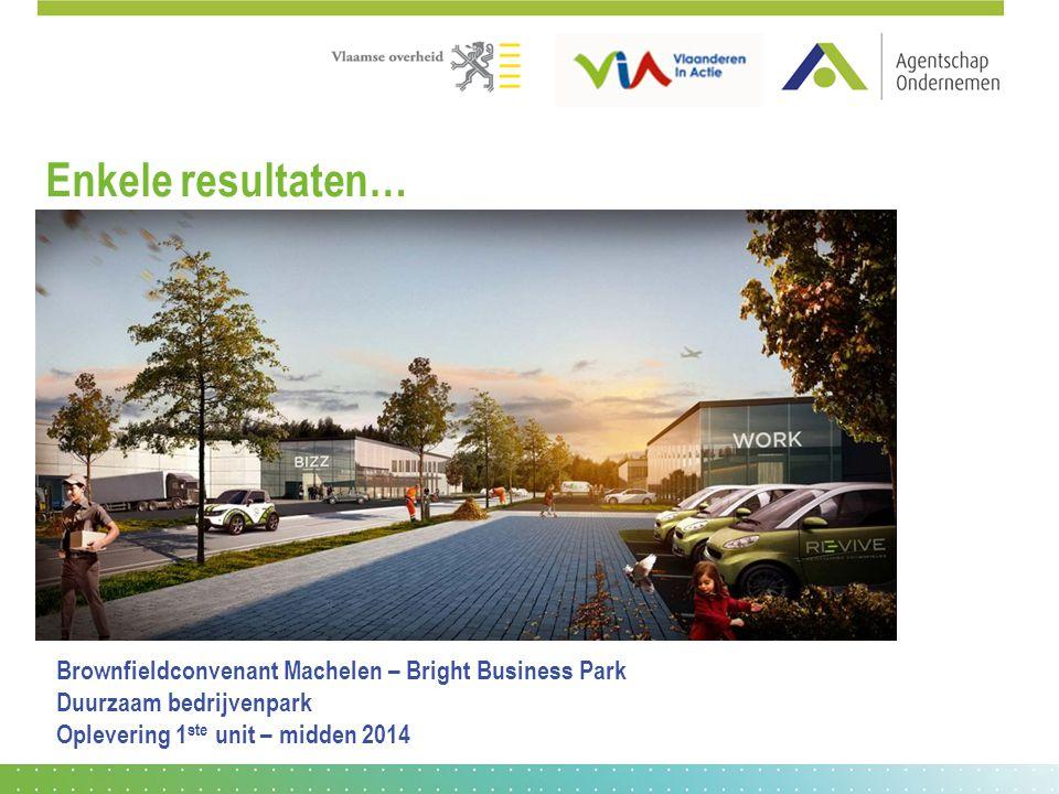Enkele resultaten… Brownfieldconvenant Machelen – Bright Business Park Duurzaam bedrijvenpark Oplevering 1 ste unit – midden 2014