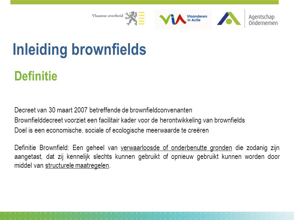 Inleiding brownfields Definitie Decreet van 30 maart 2007 betreffende de brownfieldconvenanten Brownfielddecreet voorziet een facilitair kader voor de