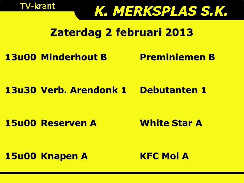 Zaterdag 2 februari 2013 13u00 Minderhout B Preminiemen B 13u30 Verb. Arendonk 1 Debutanten 1 15u00 Reserven A White Star A 15u00 Knapen A KFC Mol A