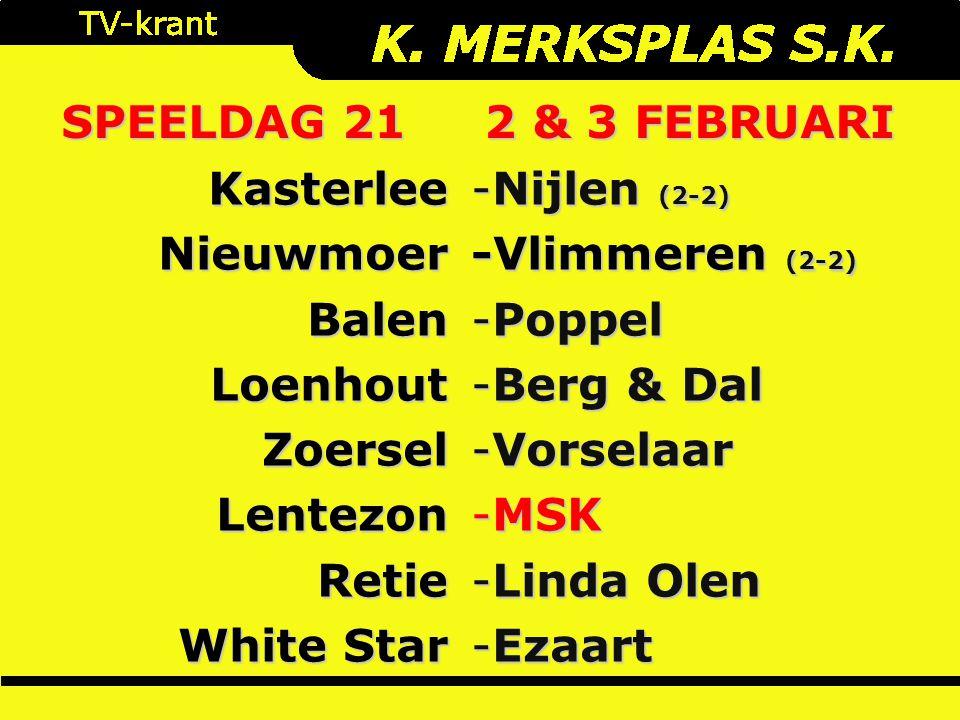 SPEELDAG 21 2 & 3 FEBRUARI KasterleeNieuwmoerBalenLoenhoutZoerselLentezonRetie White Star -Nijlen (2-2) -Vlimmeren (2-2) -Poppel -Berg & Dal -Vorselaar -MSK -Linda Olen -Ezaart