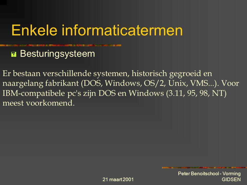 21 maart 2001 Peter Benoitschool - Vorming GIDSEN Enkele informaticatermen  Besturingsysteem Een verzameling van gespecialiseerde programmas die het