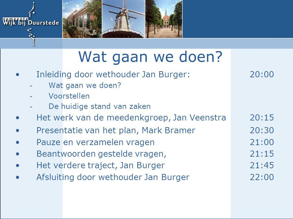 Inleiding door wethouder Jan Burger:20:00 - Wat gaan we doen? - Voorstellen - De huidige stand van zaken Het werk van de meedenkgroep, Jan Veenstra20: