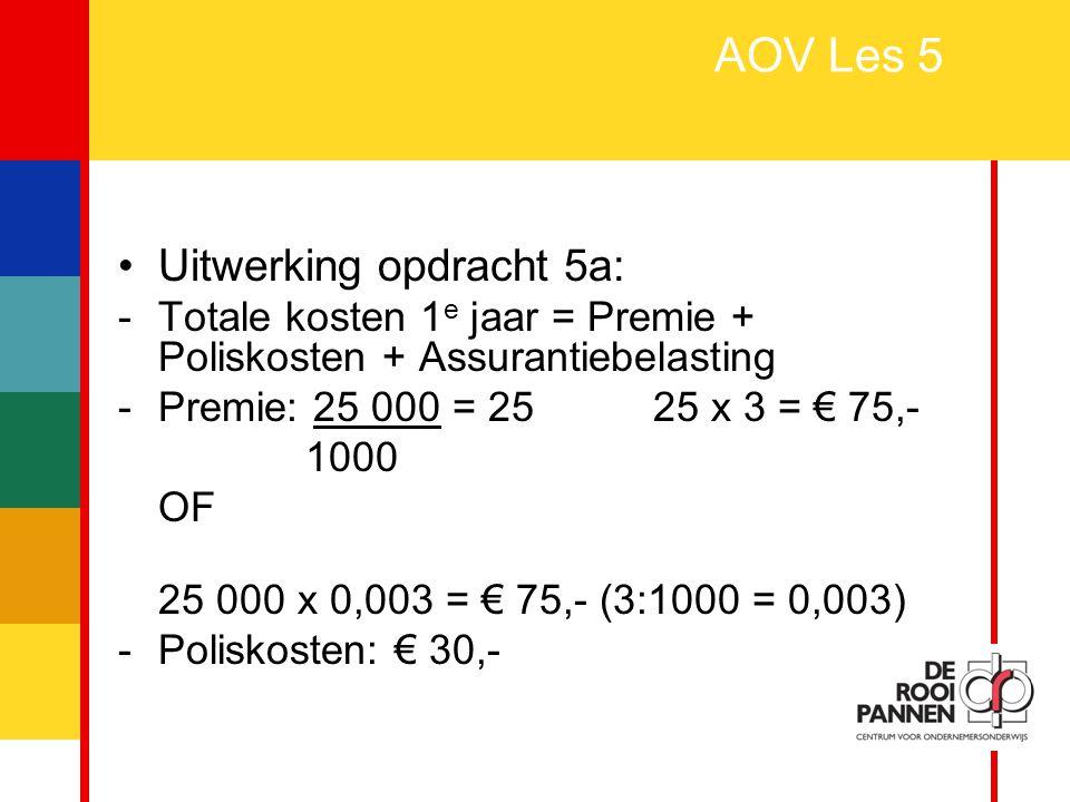 13 AOV Les 5 Uitwerking opdracht 5a: -Totale kosten 1 e jaar = Premie + Poliskosten + Assurantiebelasting -Premie: 25 000 = 25 25 x 3 = € 75,- 1000 OF