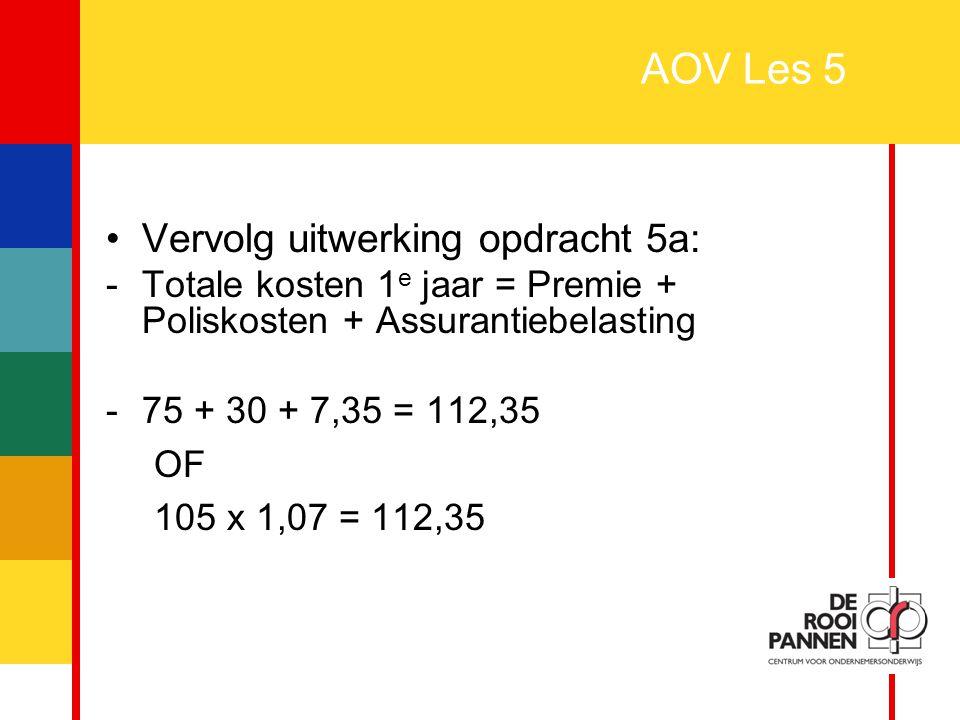 15 AOV Les 5 Vervolg uitwerking opdracht 5a: -Totale kosten 1 e jaar = Premie + Poliskosten + Assurantiebelasting -75 + 30 + 7,35 = 112,35 OF 105 x 1,