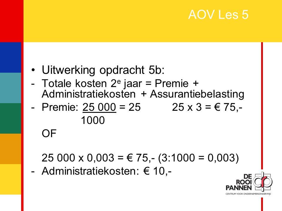 17 AOV Les 5 Uitwerking opdracht 5b: -Totale kosten 2 e jaar = Premie + Administratiekosten + Assurantiebelasting -Premie: 25 000 = 25 25 x 3 = € 75,-