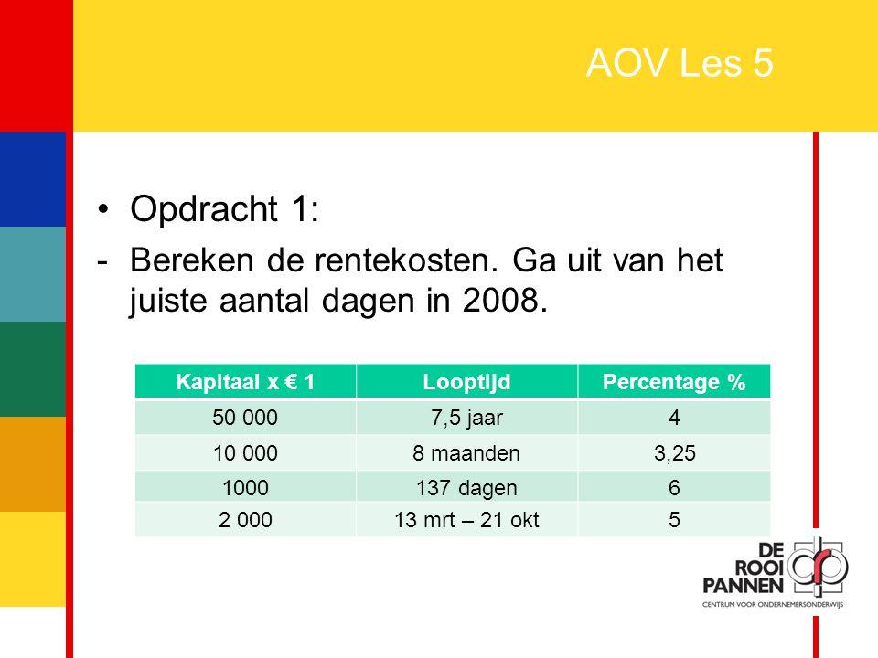 2 AOV Les 5 Opdracht 1: -Bereken de rentekosten. Ga uit van het juiste aantal dagen in 2008. Kapitaal x € 1LooptijdPercentage % 50 0007,5 jaar4 10 000