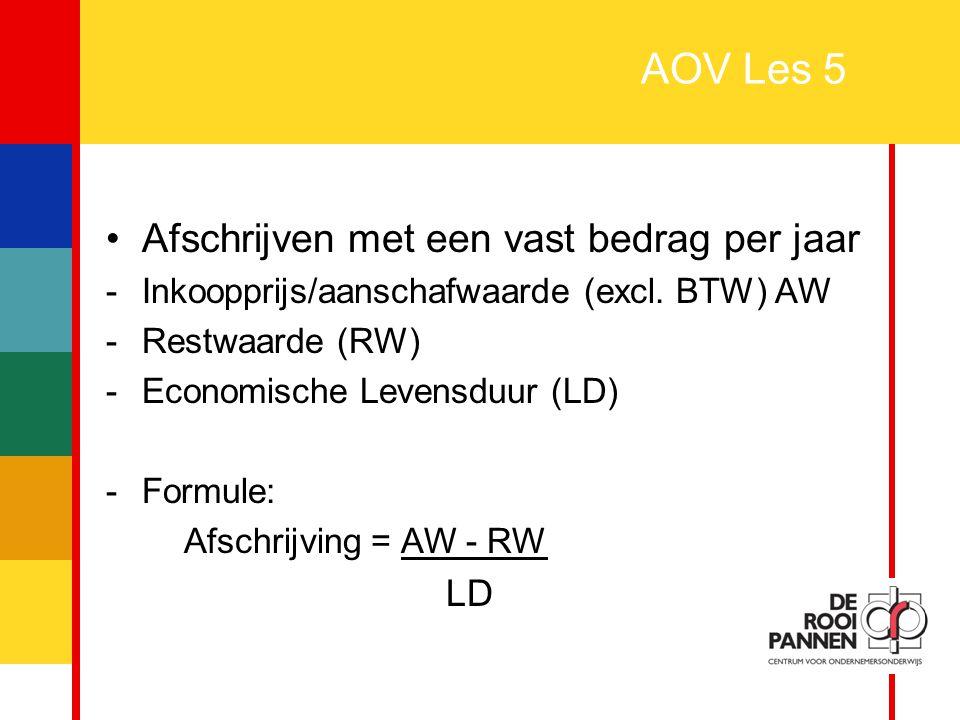 24 AOV Les 5 Afschrijven met een vast bedrag per jaar -Inkoopprijs/aanschafwaarde (excl. BTW) AW -Restwaarde (RW) -Economische Levensduur (LD) -Formul